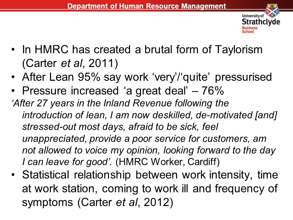 Department of Human Resource Management In HMRC has created a brutal form of Taylorism (Carter et al, 2011) After Lean 95% say work 'very'/'quite' pre