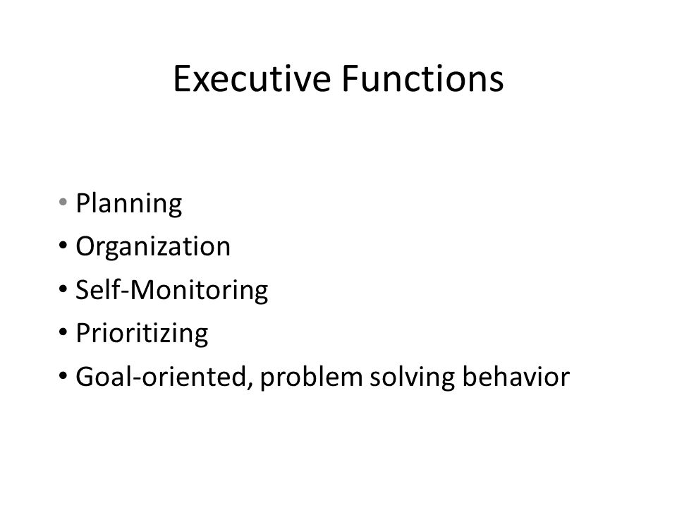 Executive Functions Planning Organization Self-Monitoring Prioritizing Goal-oriented, problem solving behavior