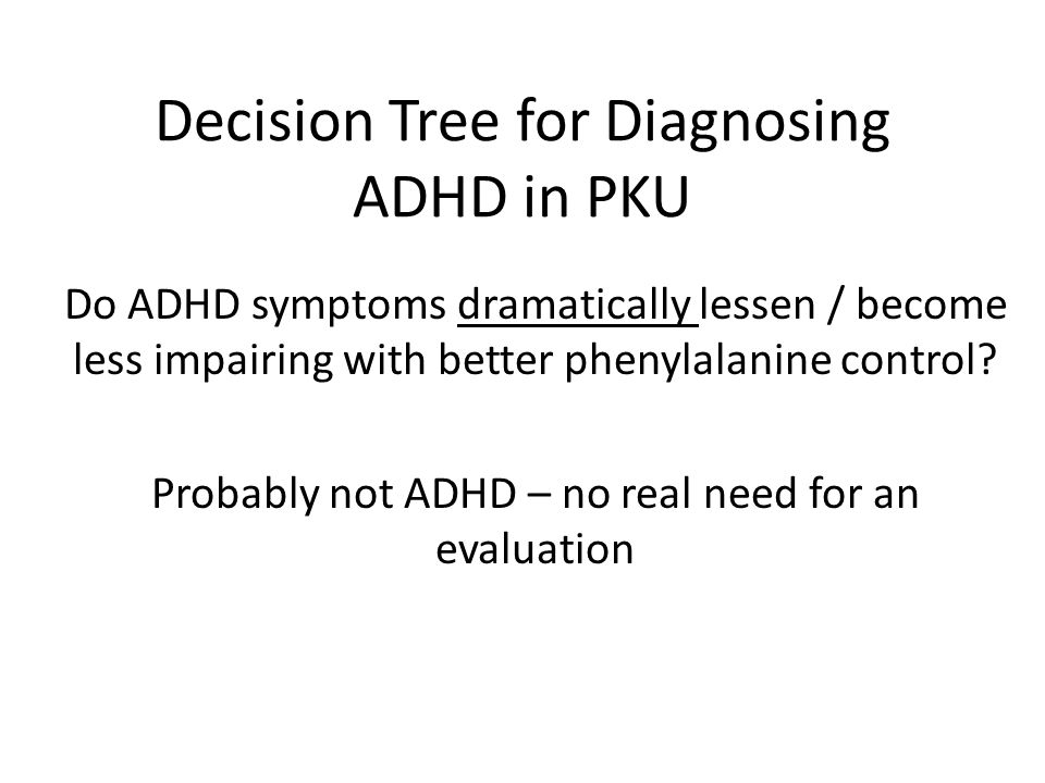 Decision Tree for Diagnosing ADHD in PKU Do ADHD symptoms dramatically lessen / become less impairing with better phenylalanine control? Probably not