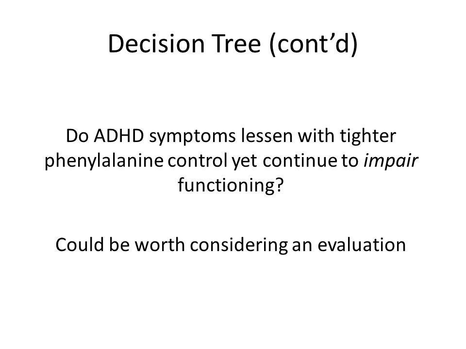 Decision Tree (cont'd) Do ADHD symptoms lessen with tighter phenylalanine control yet continue to impair functioning.