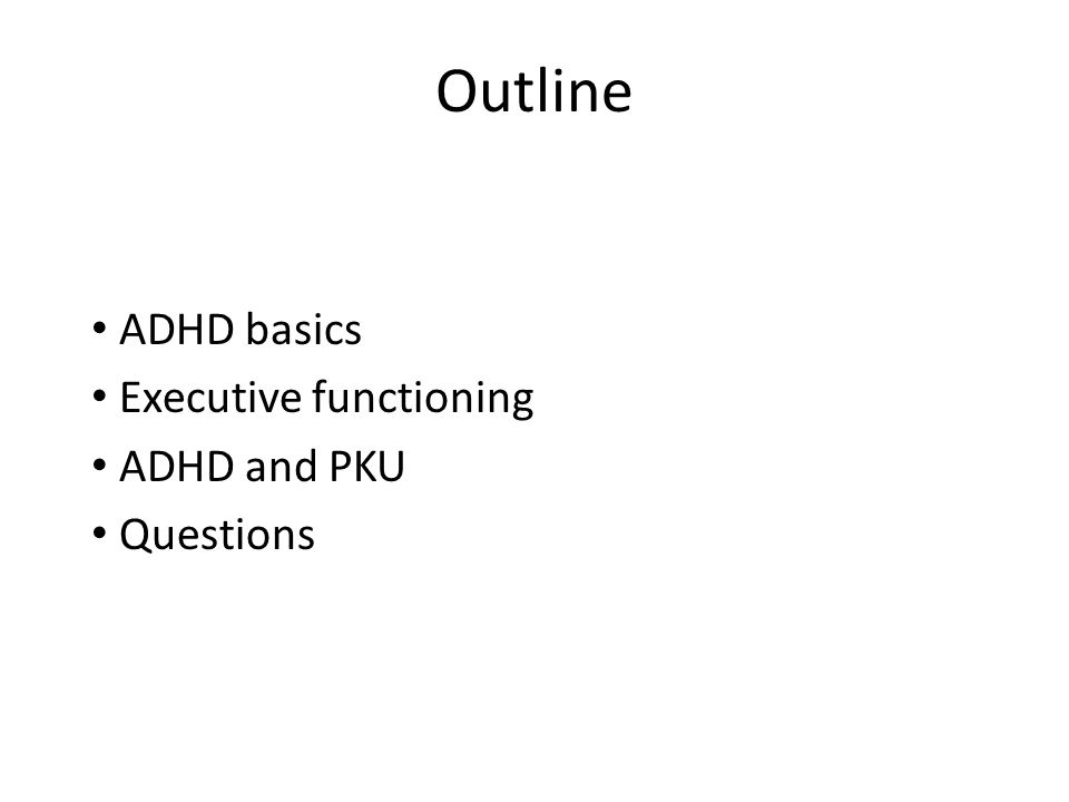 Outline ADHD basics Executive functioning ADHD and PKU Questions