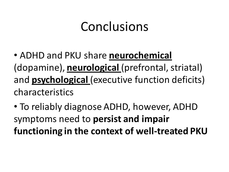 Conclusions ADHD and PKU share neurochemical (dopamine), neurological (prefrontal, striatal) and psychological (executive function deficits) character