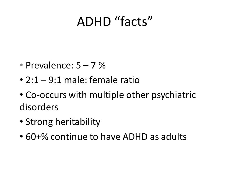 """ADHD """"facts"""" Prevalence: 5 – 7 % 2:1 – 9:1 male: female ratio Co-occurs with multiple other psychiatric disorders Strong heritability 60+% continue to"""