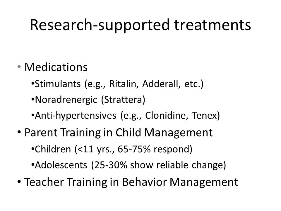 Research-supported treatments Medications Stimulants (e.g., Ritalin, Adderall, etc.) Noradrenergic (Strattera) Anti-hypertensives (e.g., Clonidine, Tenex) Parent Training in Child Management Children (<11 yrs., 65-75% respond) Adolescents (25-30% show reliable change) Teacher Training in Behavior Management