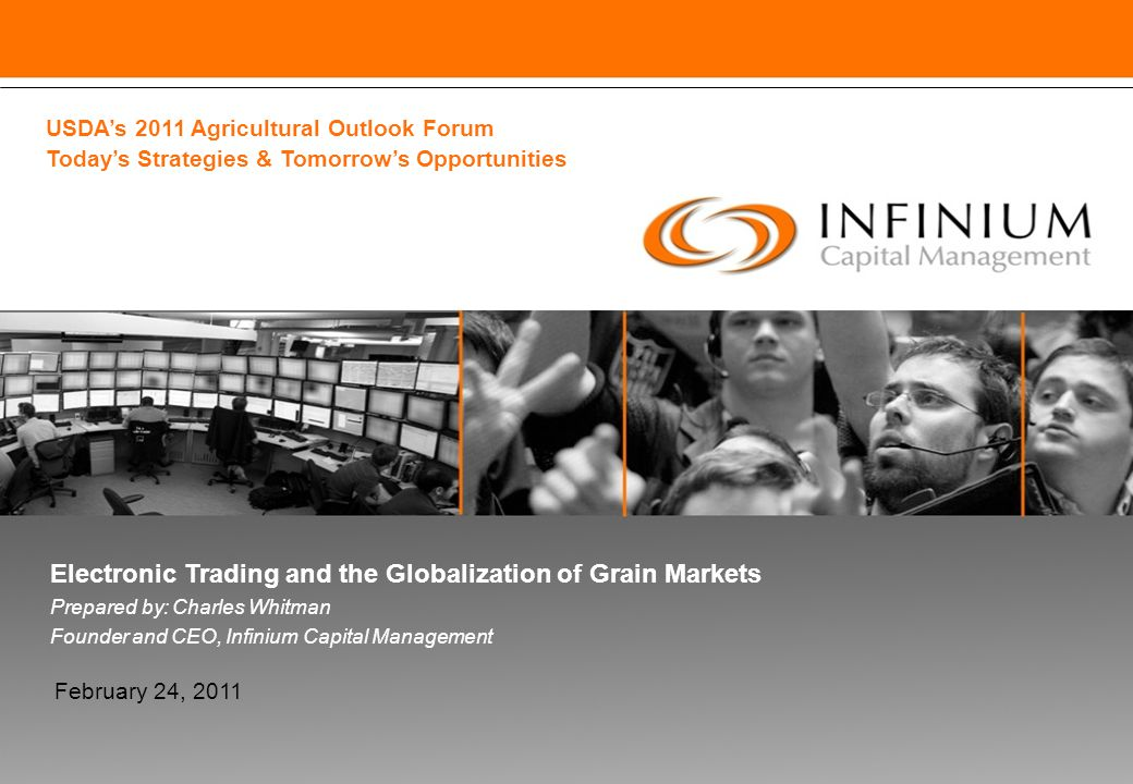 Electronic Trading and the Globalization of Grain Markets Prepared by: Charles Whitman Founder and CEO, Infinium Capital Management February 24, 2011 USDA's 2011 Agricultural Outlook Forum Today's Strategies & Tomorrow's Opportunities