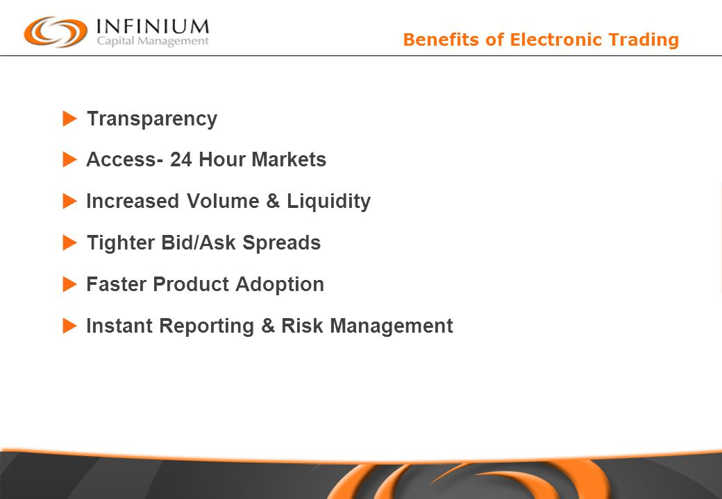 Benefits of Electronic Trading  Transparency  Access- 24 Hour Markets  Increased Volume & Liquidity  Tighter Bid/Ask Spreads  Faster Product Adoption  Instant Reporting & Risk Management