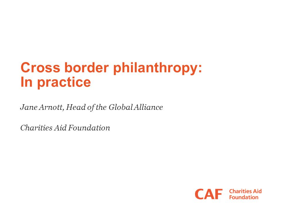 Cross border philanthropy: In practice Jane Arnott, Head of the Global Alliance Charities Aid Foundation