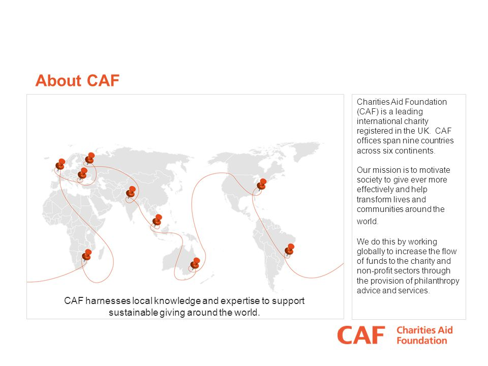 About CAF Charities Aid Foundation (CAF) is a leading international charity registered in the UK.