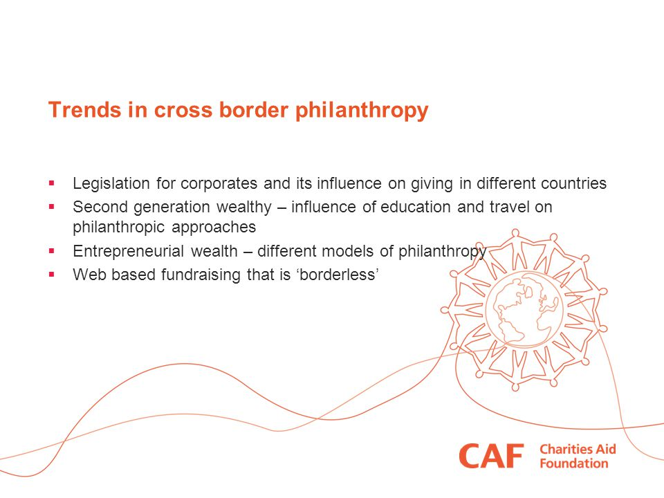 Trends in cross border philanthropy  Legislation for corporates and its influence on giving in different countries  Second generation wealthy – influence of education and travel on philanthropic approaches  Entrepreneurial wealth – different models of philanthropy  Web based fundraising that is 'borderless'