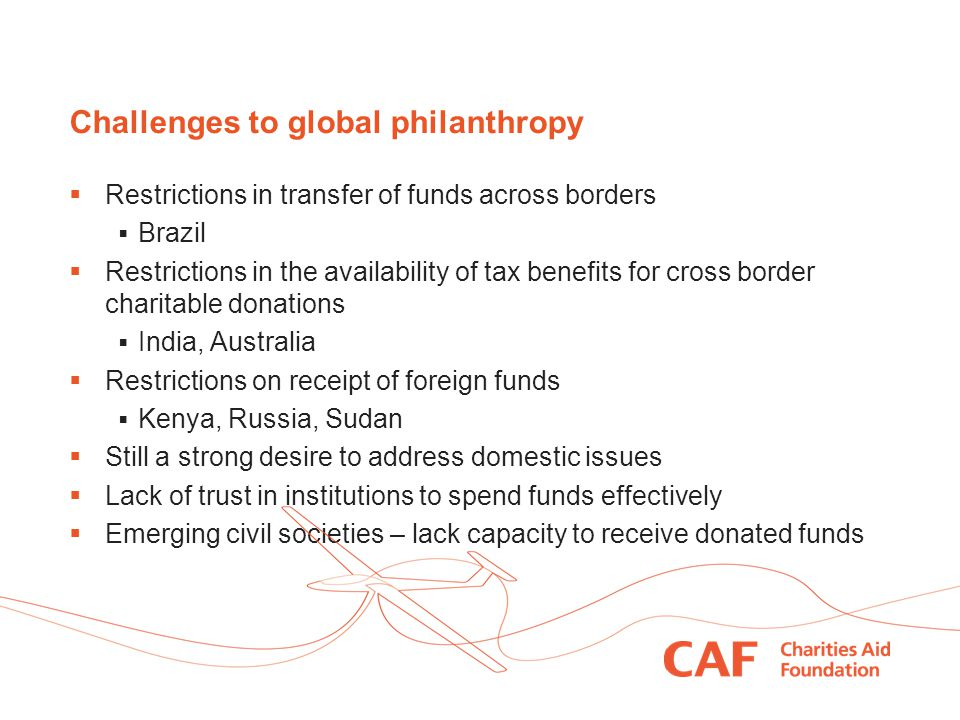 Challenges to global philanthropy  Restrictions in transfer of funds across borders  Brazil  Restrictions in the availability of tax benefits for cross border charitable donations  India, Australia  Restrictions on receipt of foreign funds  Kenya, Russia, Sudan  Still a strong desire to address domestic issues  Lack of trust in institutions to spend funds effectively  Emerging civil societies – lack capacity to receive donated funds