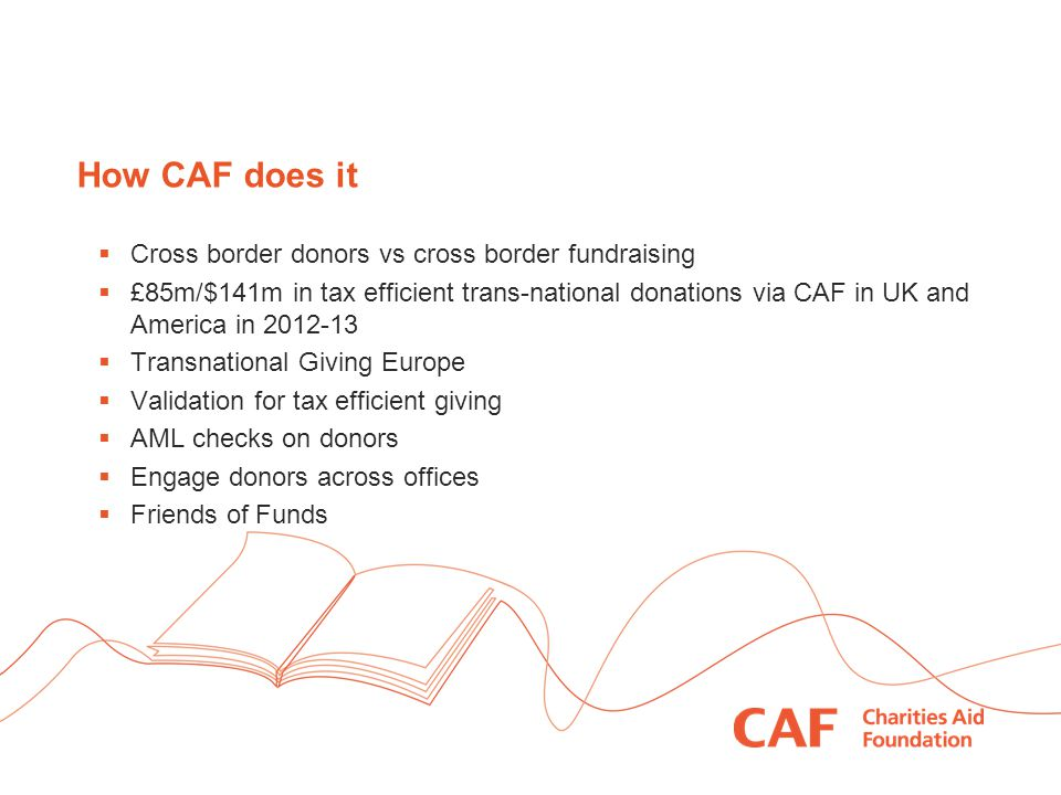 How CAF does it  Cross border donors vs cross border fundraising  £85m/$141m in tax efficient trans-national donations via CAF in UK and America in 2012-13  Transnational Giving Europe  Validation for tax efficient giving  AML checks on donors  Engage donors across offices  Friends of Funds