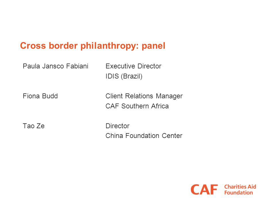 Cross border philanthropy: panel Paula Jansco FabianiExecutive Director IDIS (Brazil) Fiona BuddClient Relations Manager CAF Southern Africa Tao Ze Director China Foundation Center