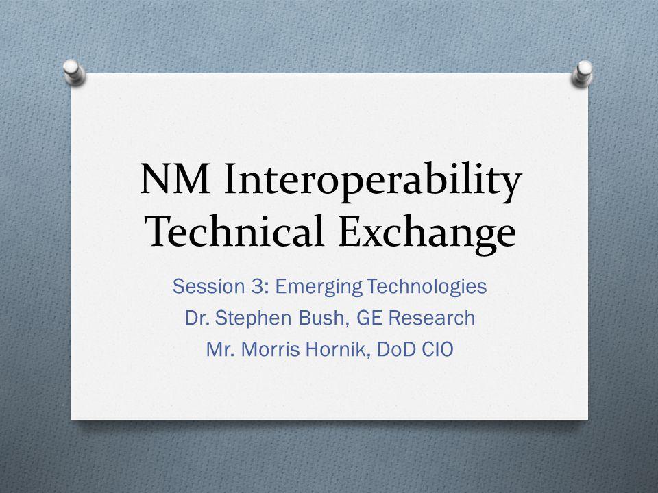 NM Interoperability Technical Exchange Session 3: Emerging Technologies Dr. Stephen Bush, GE Research Mr. Morris Hornik, DoD CIO