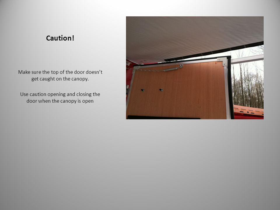 Caution! Make sure the top of the door doesn't get caught on the canopy. Use caution opening and closing the door when the canopy is open
