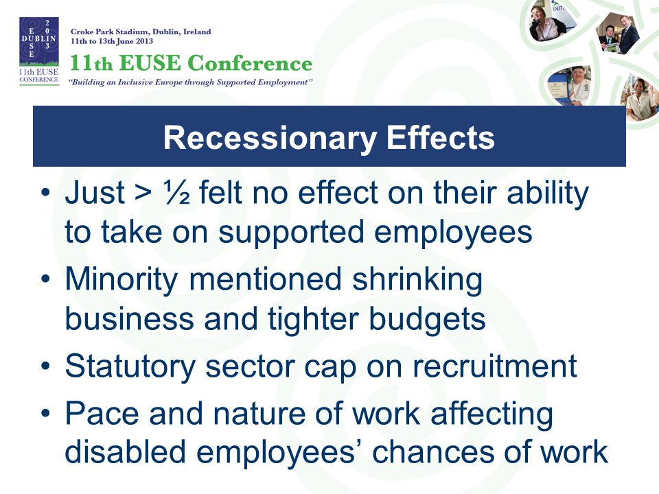 Just > ½ felt no effect on their ability to take on supported employees Minority mentioned shrinking business and tighter budgets Statutory sector cap on recruitment Pace and nature of work affecting disabled employees' chances of work Recessionary Effects