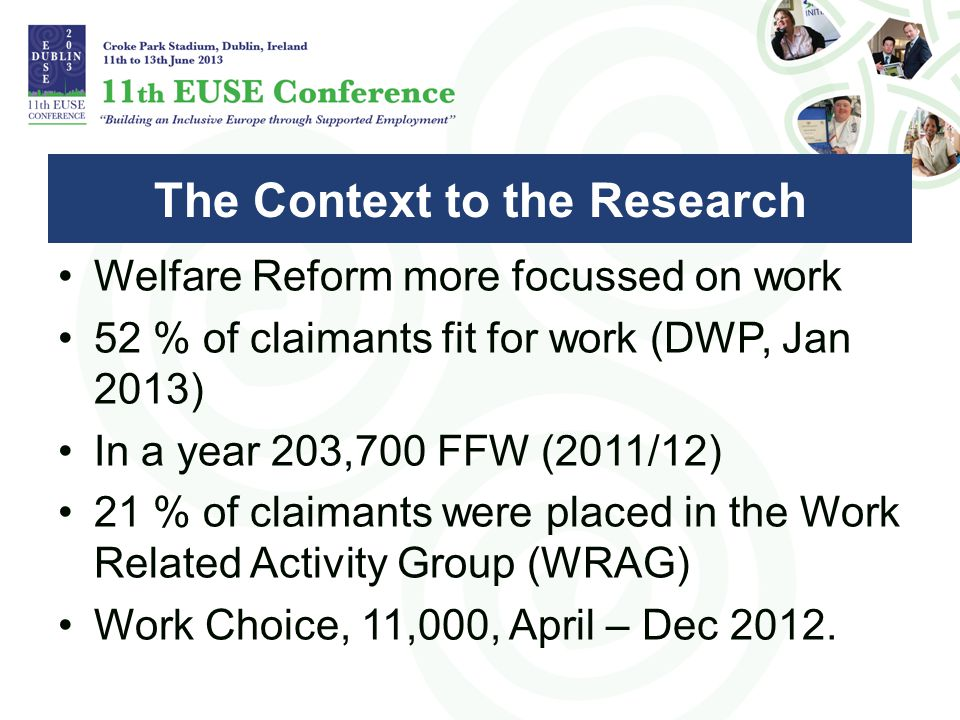 Welfare Reform more focussed on work 52 % of claimants fit for work (DWP, Jan 2013) In a year 203,700 FFW (2011/12) 21 % of claimants were placed in the Work Related Activity Group (WRAG) Work Choice, 11,000, April – Dec 2012.