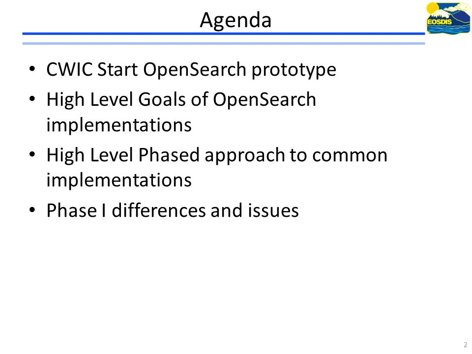 Agenda CWIC Start OpenSearch prototype High Level Goals of OpenSearch implementations High Level Phased approach to common implementations Phase I differences and issues 2