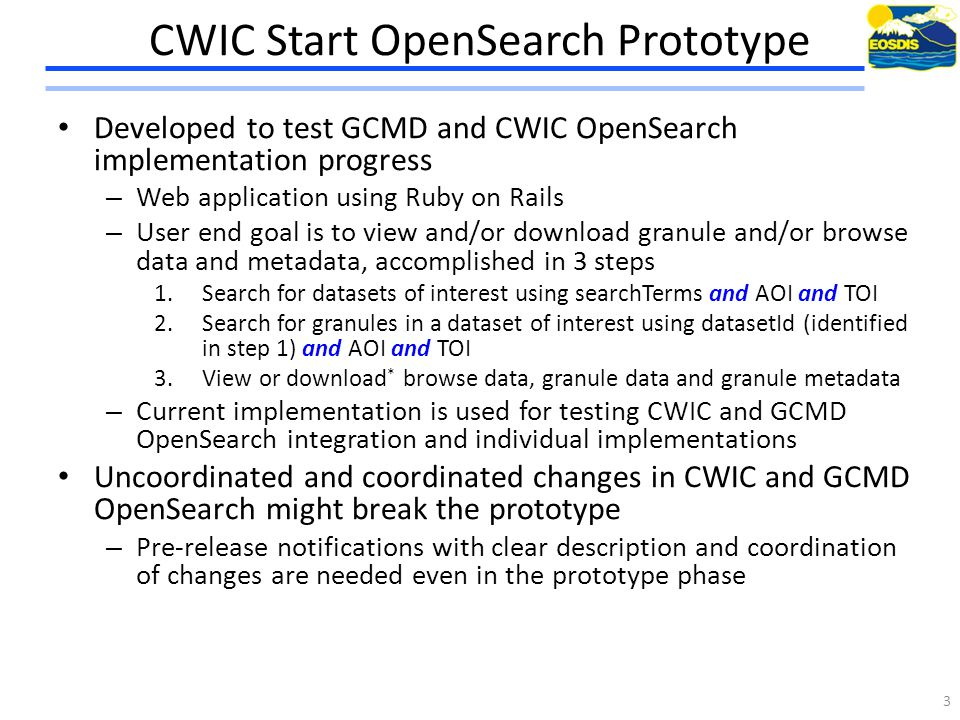 CWIC Start OpenSearch Prototype Developed to test GCMD and CWIC OpenSearch implementation progress – Web application using Ruby on Rails – User end goal is to view and/or download granule and/or browse data and metadata, accomplished in 3 steps 1.Search for datasets of interest using searchTerms and AOI and TOI 2.Search for granules in a dataset of interest using datasetId (identified in step 1) and AOI and TOI 3.View or download * browse data, granule data and granule metadata – Current implementation is used for testing CWIC and GCMD OpenSearch integration and individual implementations Uncoordinated and coordinated changes in CWIC and GCMD OpenSearch might break the prototype – Pre-release notifications with clear description and coordination of changes are needed even in the prototype phase 3