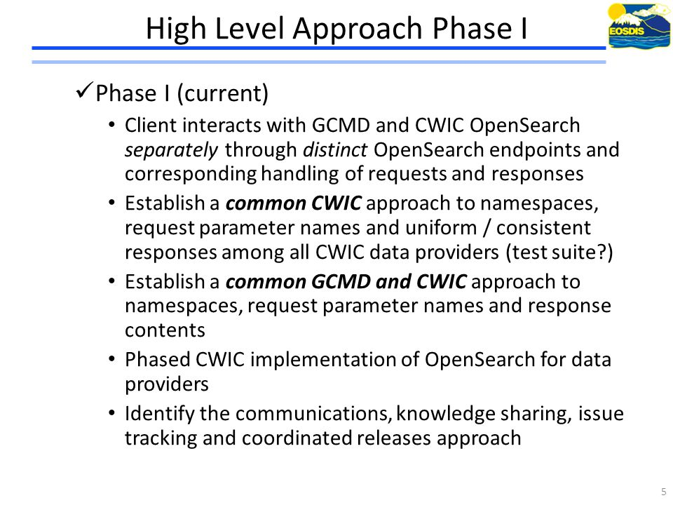 High Level Approach Phase I Phase I (current) Client interacts with GCMD and CWIC OpenSearch separately through distinct OpenSearch endpoints and corresponding handling of requests and responses Establish a common CWIC approach to namespaces, request parameter names and uniform / consistent responses among all CWIC data providers (test suite?) Establish a common GCMD and CWIC approach to namespaces, request parameter names and response contents Phased CWIC implementation of OpenSearch for data providers Identify the communications, knowledge sharing, issue tracking and coordinated releases approach 5