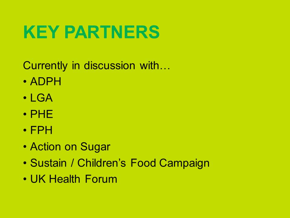 KEY PARTNERS Currently in discussion with… ADPH LGA PHE FPH Action on Sugar Sustain / Children's Food Campaign UK Health Forum
