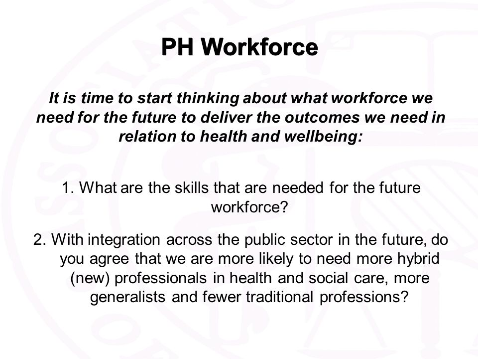 PH Workforce It is time to start thinking about what workforce we need for the future to deliver the outcomes we need in relation to health and wellbeing: 1.What are the skills that are needed for the future workforce.