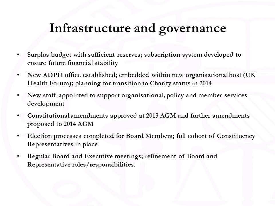 Infrastructure and governance Surplus budget with sufficient reserves; subscription system developed to ensure future financial stability New ADPH office established; embedded within new organisational host (UK Health Forum); planning for transition to Charity status in 2014 New staff appointed to support organisational, policy and member services development Constitutional amendments approved at 2013 AGM and further amendments proposed to 2014 AGM Election processes completed for Board Members; full cohort of Constituency Representatives in place Regular Board and Executive meetings; refinement of Board and Representative roles/responsibilities.