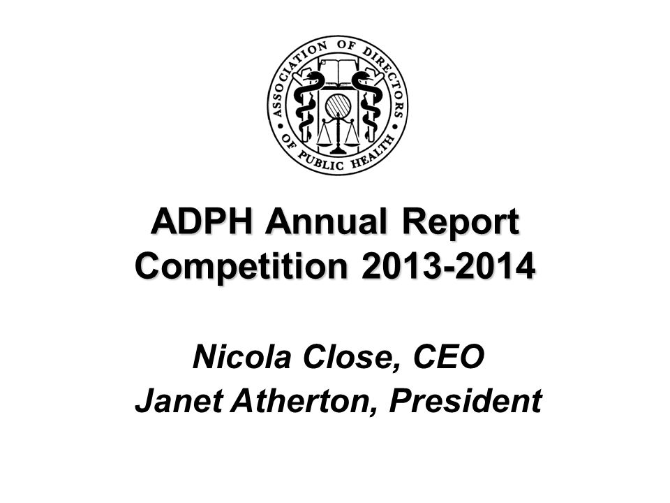 ADPH Annual Report Competition 2013-2014 Nicola Close, CEO Janet Atherton, President