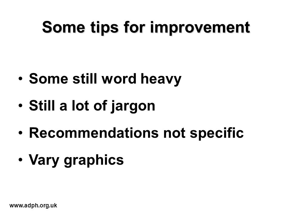 Some tips for improvement Some still word heavy Still a lot of jargon Recommendations not specific Vary graphics www.adph.org.uk