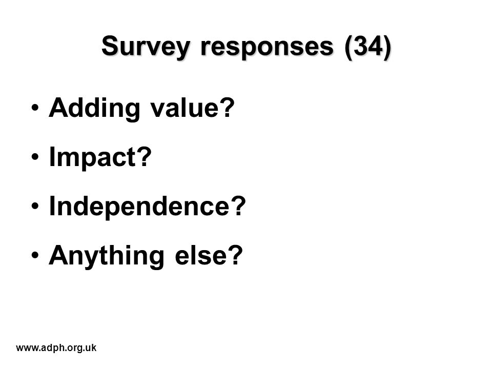 Survey responses (34) Adding value? Impact? Independence? Anything else? www.adph.org.uk