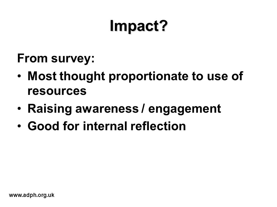 Impact? From survey: Most thought proportionate to use of resources Raising awareness / engagement Good for internal reflection www.adph.org.uk