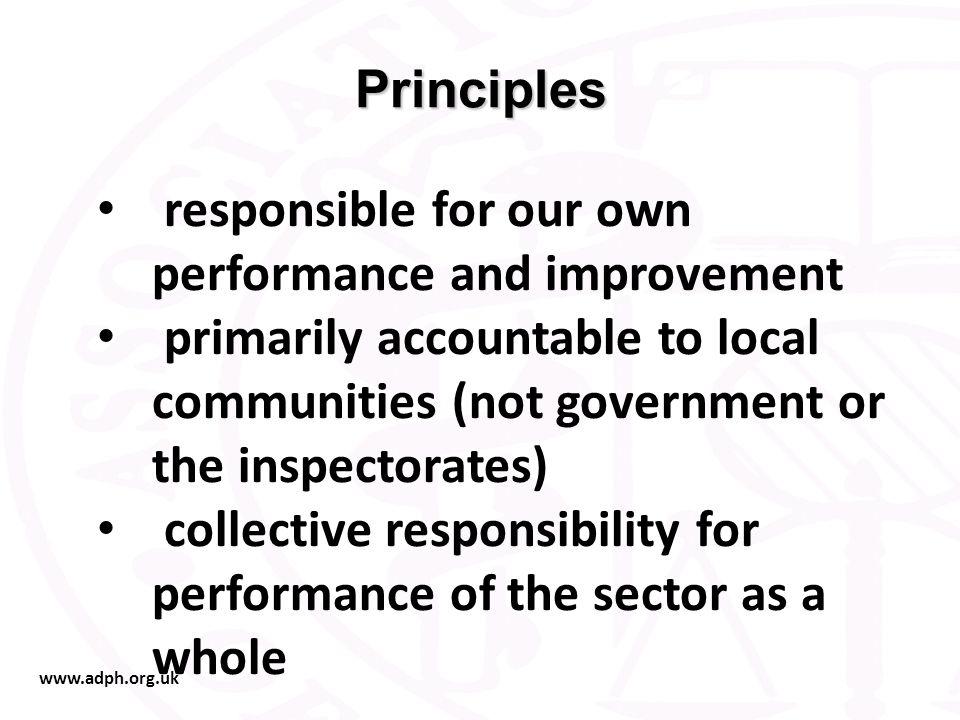 www.adph.org.uk Principles responsible for our own performance and improvement primarily accountable to local communities (not government or the inspectorates) collective responsibility for performance of the sector as a whole