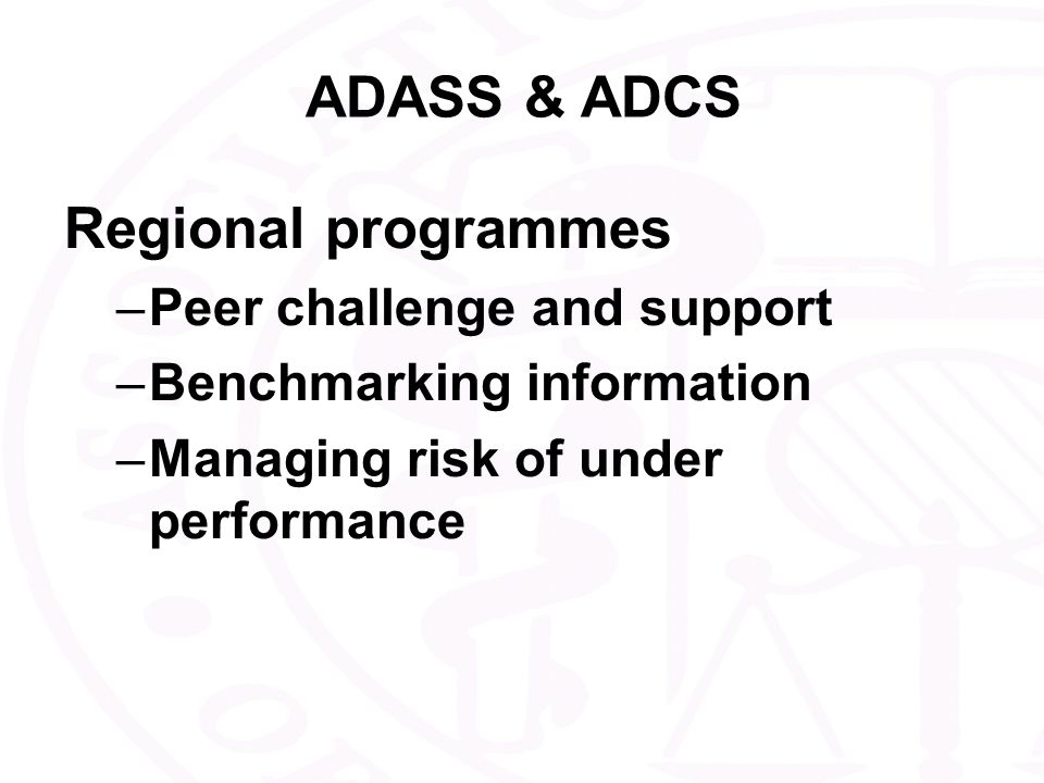 ADASS & ADCS Regional programmes –Peer challenge and support –Benchmarking information –Managing risk of under performance