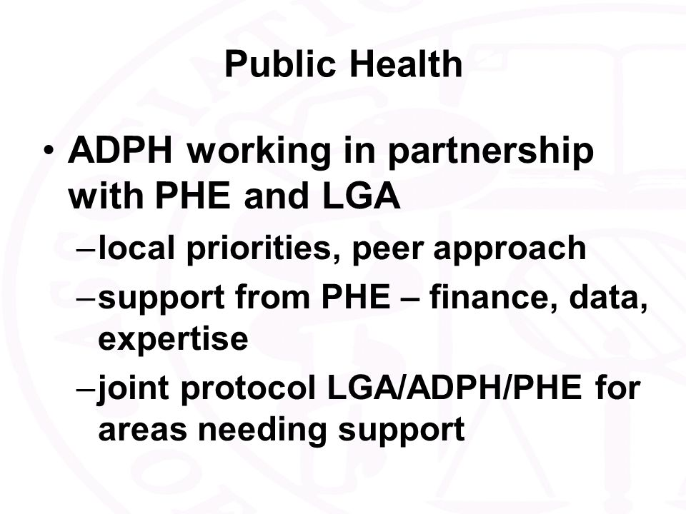 Public Health ADPH working in partnership with PHE and LGA –local priorities, peer approach –support from PHE – finance, data, expertise –joint protocol LGA/ADPH/PHE for areas needing support