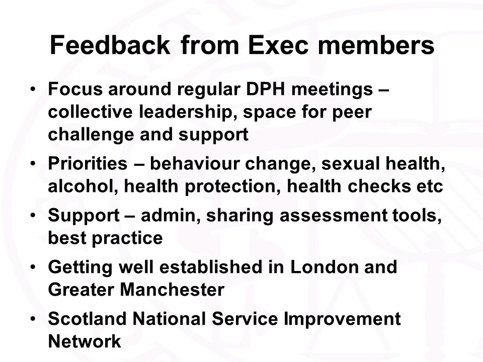 Feedback from Exec members Focus around regular DPH meetings – collective leadership, space for peer challenge and support Priorities – behaviour change, sexual health, alcohol, health protection, health checks etc Support – admin, sharing assessment tools, best practice Getting well established in London and Greater Manchester Scotland National Service Improvement Network
