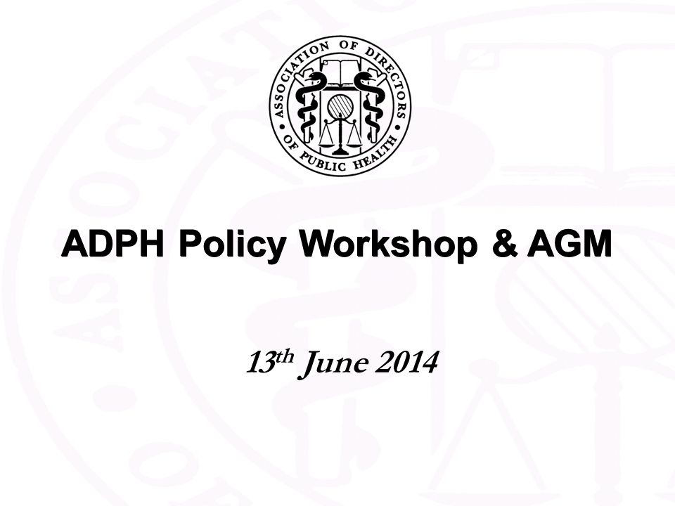 ADPH Policy Workshop & AGM 13 th June 2014