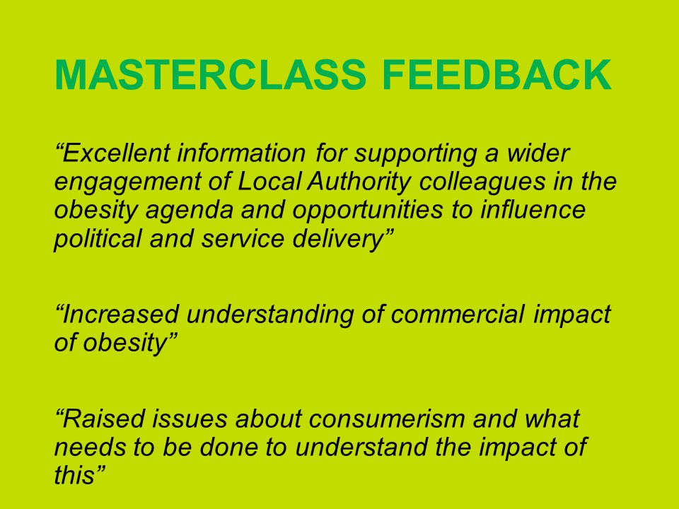 MASTERCLASS FEEDBACK Excellent information for supporting a wider engagement of Local Authority colleagues in the obesity agenda and opportunities to influence political and service delivery Increased understanding of commercial impact of obesity Raised issues about consumerism and what needs to be done to understand the impact of this