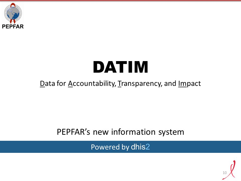 10 DATIM Data for Accountability, Transparency, and Impact Powered by dhis2 PEPFAR's new information system