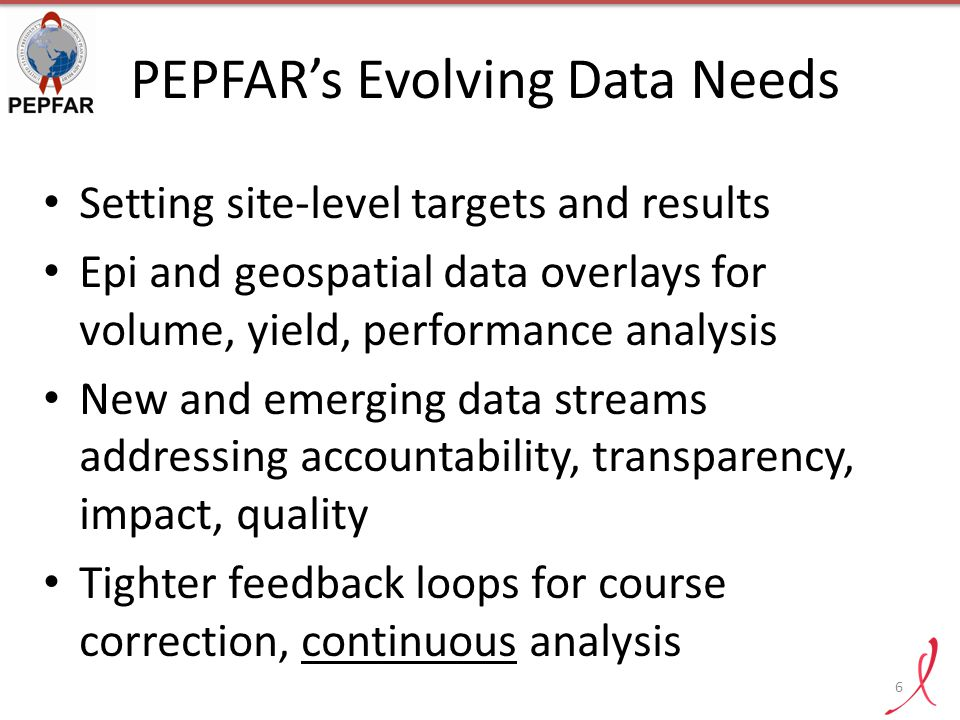 Fostering a Culture of Data Use 7 Supporting a results-driven culture focused on the right data for decisionmaking Building capacity across PEPFAR programs to use data more effectively to achieve epidemic control Expanding data streams and systems for greater analysis and use in country and at HQ