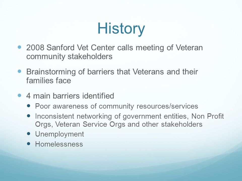 History 2008 Sanford Vet Center calls meeting of Veteran community stakeholders Brainstorming of barriers that Veterans and their families face 4 main