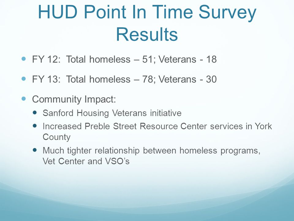 HUD Point In Time Survey Results FY 12: Total homeless – 51; Veterans - 18 FY 13: Total homeless – 78; Veterans - 30 Community Impact: Sanford Housing Veterans initiative Increased Preble Street Resource Center services in York County Much tighter relationship between homeless programs, Vet Center and VSO's