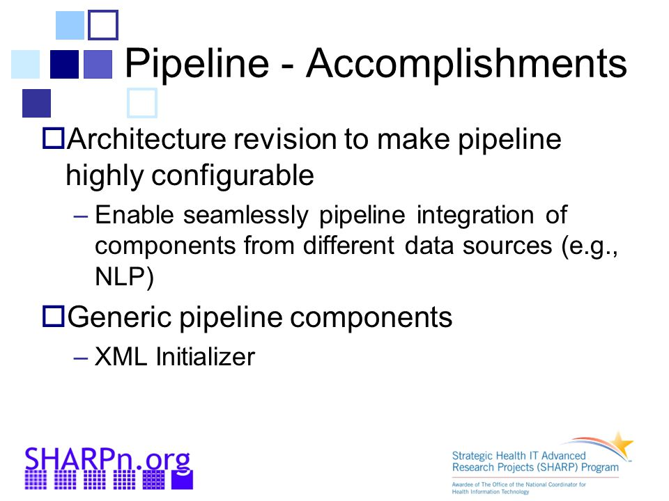 Pipeline - Accomplishments  Architecture revision to make pipeline highly configurable –Enable seamlessly pipeline integration of components from different data sources (e.g., NLP)  Generic pipeline components –XML Initializer
