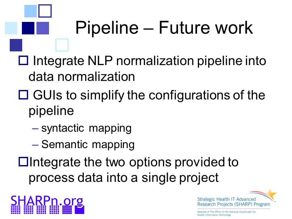 Pipeline – Future work  Integrate NLP normalization pipeline into data normalization  GUIs to simplify the configurations of the pipeline –syntactic mapping –Semantic mapping  Integrate the two options provided to process data into a single project