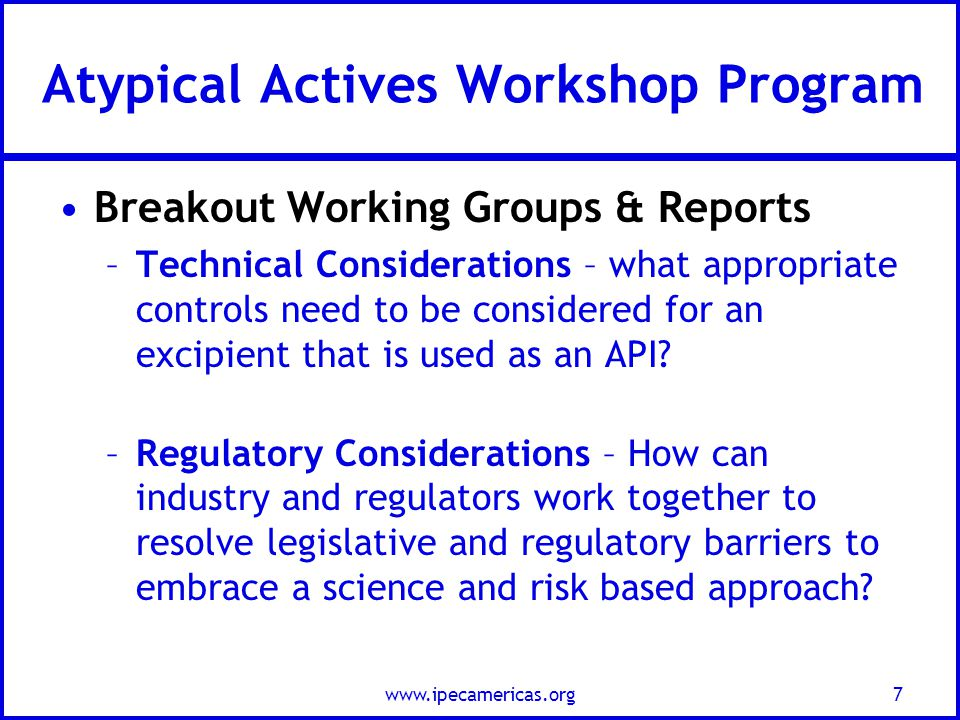 Atypical Actives Workshop Program Breakout Working Groups & Reports –Technical Considerations – what appropriate controls need to be considered for an excipient that is used as an API.