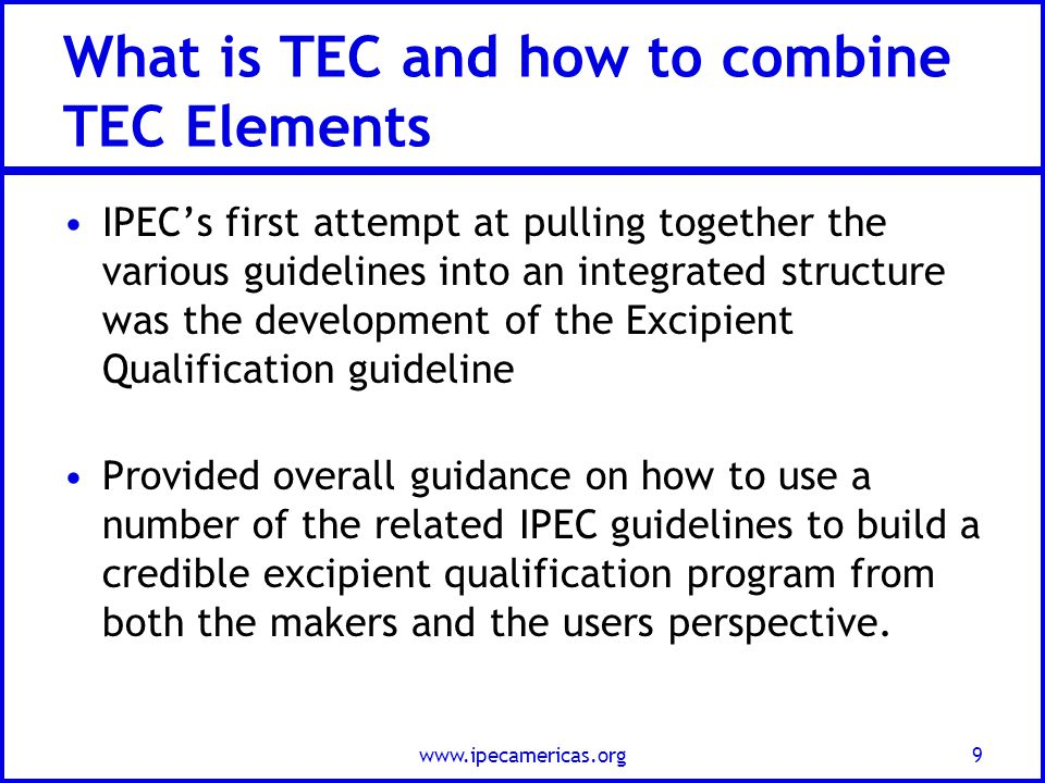 What is TEC and how to combine TEC Elements IPEC's first attempt at pulling together the various guidelines into an integrated structure was the development of the Excipient Qualification guideline Provided overall guidance on how to use a number of the related IPEC guidelines to build a credible excipient qualification program from both the makers and the users perspective.