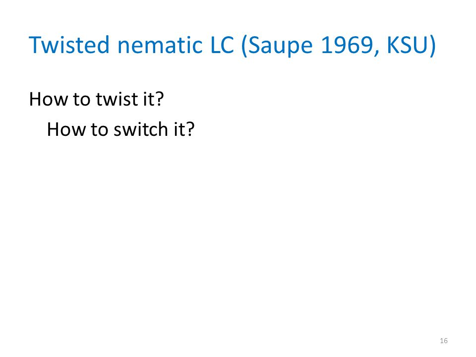 Twisted nematic LC (Saupe 1969, KSU) How to twist it How to switch it 16