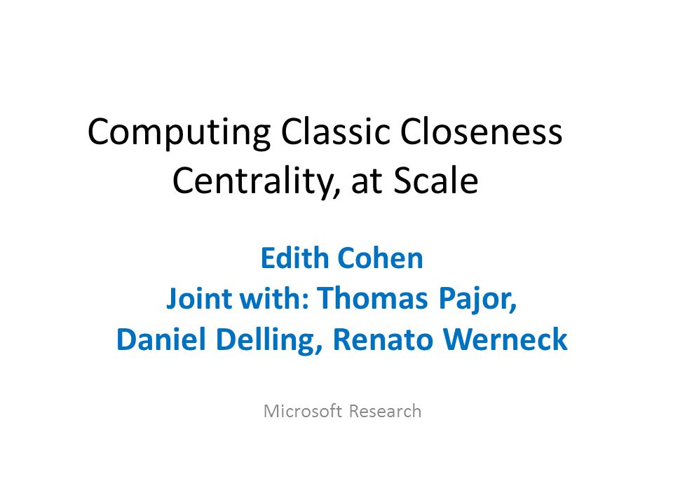 Computing Classic Closeness Centrality, at Scale Edith Cohen Joint with: Thomas Pajor, Daniel Delling, Renato Werneck Microsoft Research