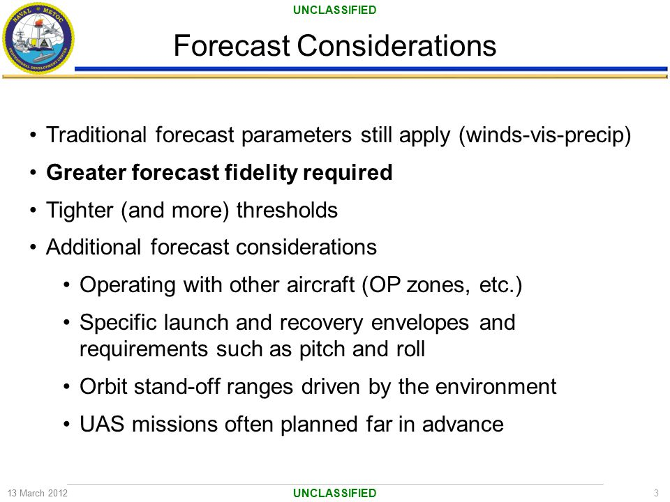 UNCLASSIFIED Forecast Considerations 13 March 20123 UNCLASSIFIED Traditional forecast parameters still apply (winds-vis-precip) Greater forecast fidel