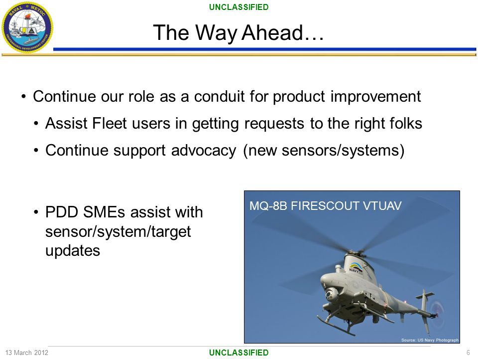 UNCLASSIFIED The Way Ahead… 13 March 20126 UNCLASSIFIED Continue our role as a conduit for product improvement Assist Fleet users in getting requests