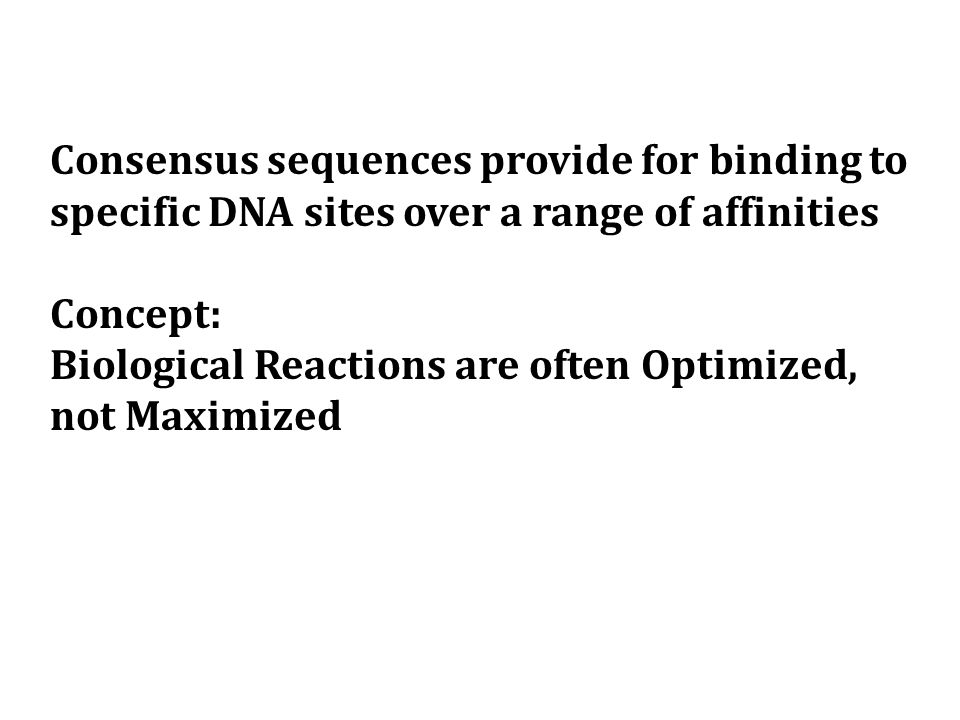 Consensus sequences provide for binding to specific DNA sites over a range of affinities Concept: Biological Reactions are often Optimized, not Maximized