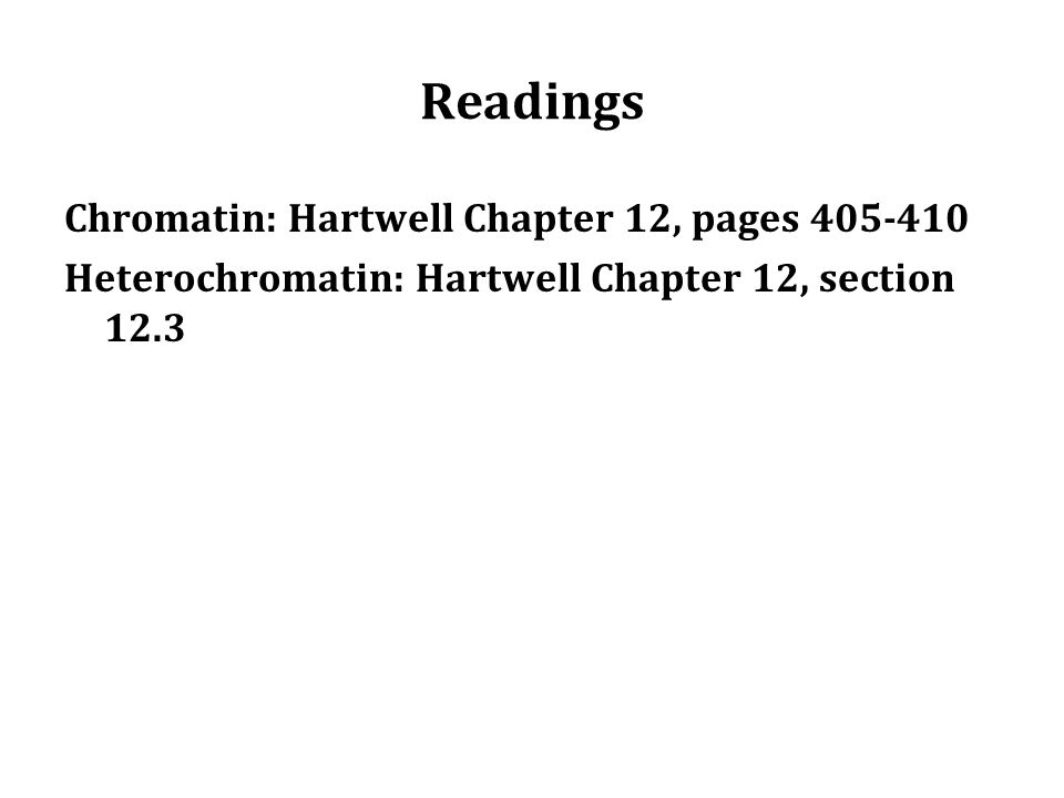 Readings Chromatin: Hartwell Chapter 12, pages 405-410 Heterochromatin: Hartwell Chapter 12, section 12.3